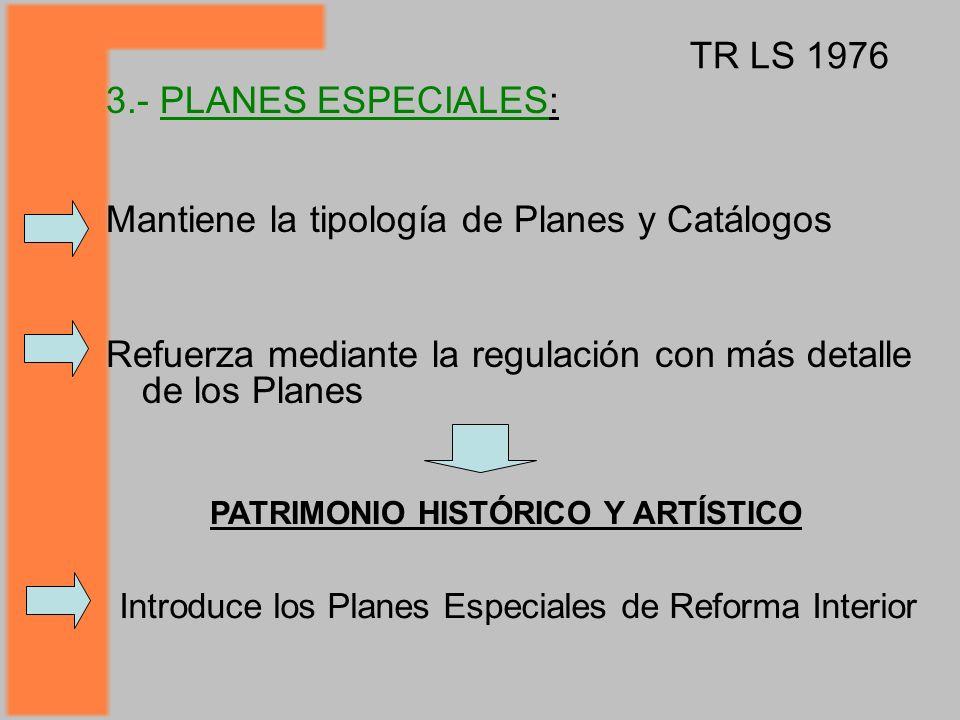Mantiene la tipología de Planes y Catálogos Refuerza mediante la regulación con más detalle de los Planes TR LS 1976 3.- PLANES ESPECIALES: PATRIMONIO HISTÓRICO Y ARTÍSTICO Introduce los Planes Especiales de Reforma Interior
