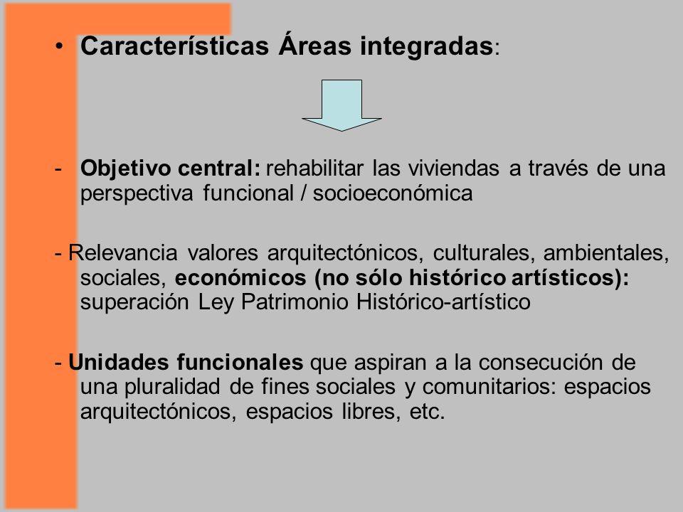 Características Áreas integradas : -Objetivo central: rehabilitar las viviendas a través de una perspectiva funcional / socioeconómica - Relevancia valores arquitectónicos, culturales, ambientales, sociales, económicos (no sólo histórico artísticos): superación Ley Patrimonio Histórico-artístico - Unidades funcionales que aspiran a la consecución de una pluralidad de fines sociales y comunitarios: espacios arquitectónicos, espacios libres, etc.