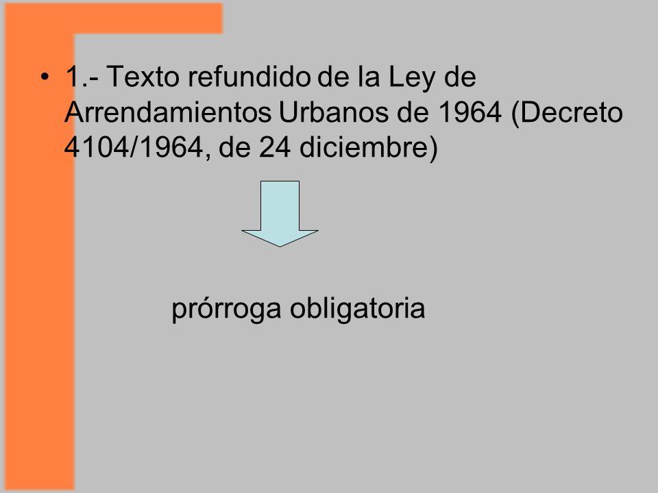 1.- Texto refundido de la Ley de Arrendamientos Urbanos de 1964 (Decreto 4104/1964, de 24 diciembre) prórroga obligatoria