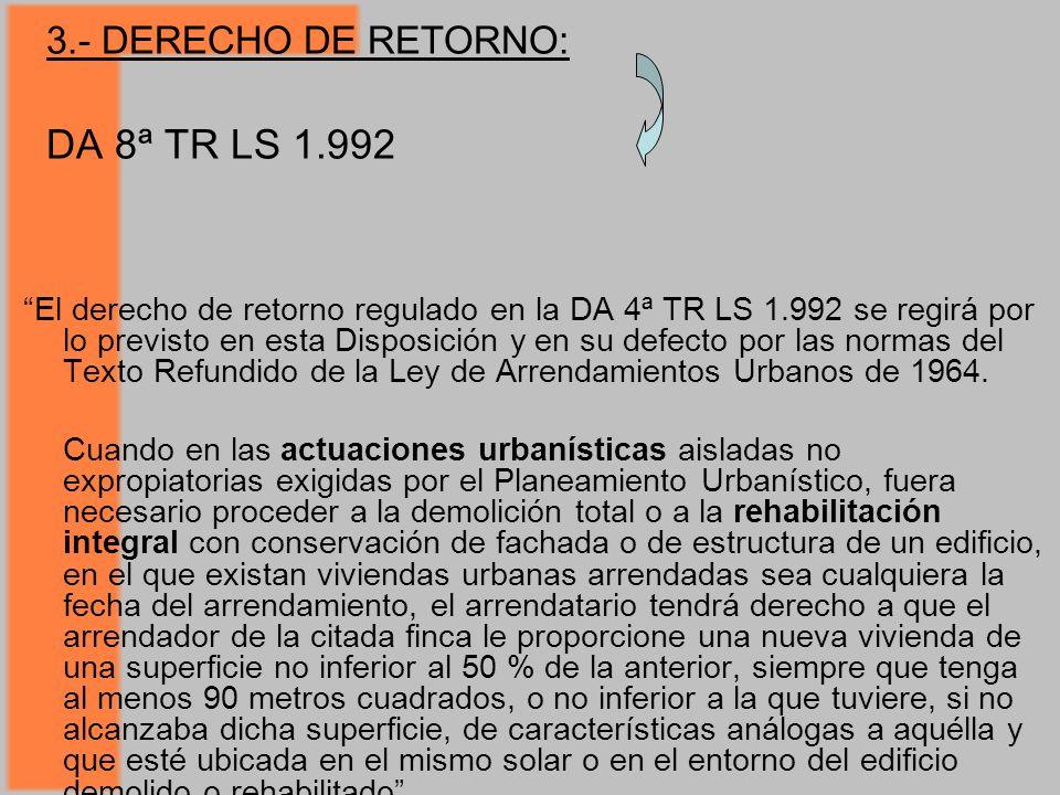 3.- DERECHO DE RETORNO: DA 8ª TR LS 1.992 El derecho de retorno regulado en la DA 4ª TR LS 1.992 se regirá por lo previsto en esta Disposición y en su defecto por las normas del Texto Refundido de la Ley de Arrendamientos Urbanos de 1964.