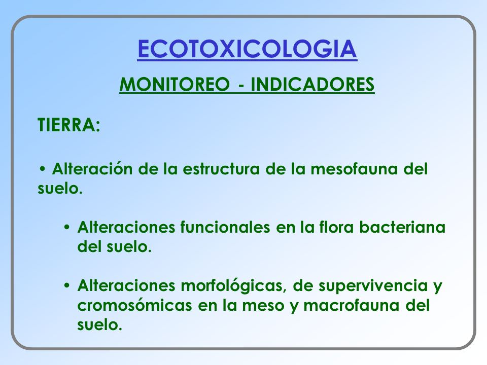 ECOTOXICOLOGIA MONITOREO - INDICADORES TIERRA: Alteración de la estructura de la mesofauna del suelo. Alteraciones funcionales en la flora bacteriana