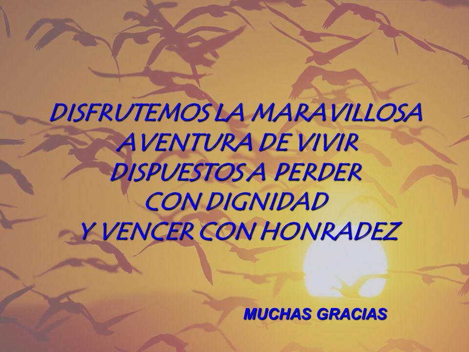 DISFRUTEMOS LA MARAVILLOSA AVENTURA DE VIVIR DISPUESTOS A PERDER CON DIGNIDAD Y VENCER CON HONRADEZ MUCHAS GRACIAS