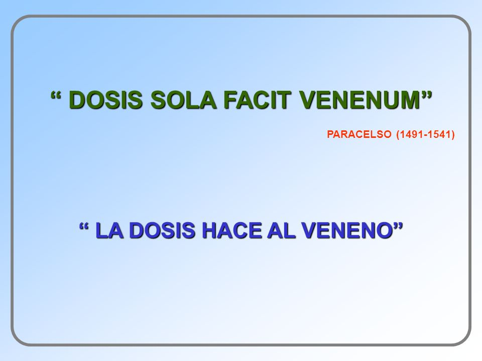 DOSIS SOLA FACIT VENENUM DOSIS SOLA FACIT VENENUM LA DOSIS HACE AL VENENO LA DOSIS HACE AL VENENO PARACELSO (1491-1541)