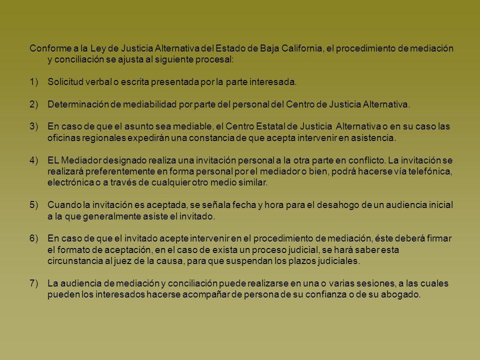 Conforme a la Ley de Justicia Alternativa del Estado de Baja California, el procedimiento de mediación y conciliación se ajusta al siguiente procesal: 1)Solicitud verbal o escrita presentada por la parte interesada.