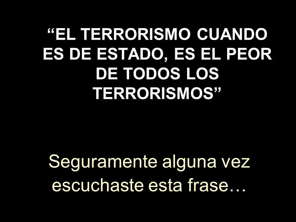EL TERRORISMO CUANDO ES DE ESTADO, ES EL PEOR DE TODOS LOS TERRORISMOS Seguramente alguna vez escuchaste esta frase…