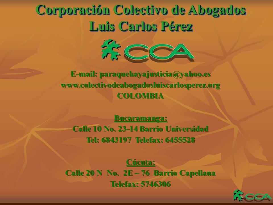 Corporación Colectivo de Abogados Luis Carlos Pérez Corporación Colectivo de Abogados Luis Carlos Pérez E-mail: paraquehayajusticia@yahoo.es www.colectivodeabogadosluiscarlosperez.org COLOMBIA Bucaramanga: Calle 10 No.
