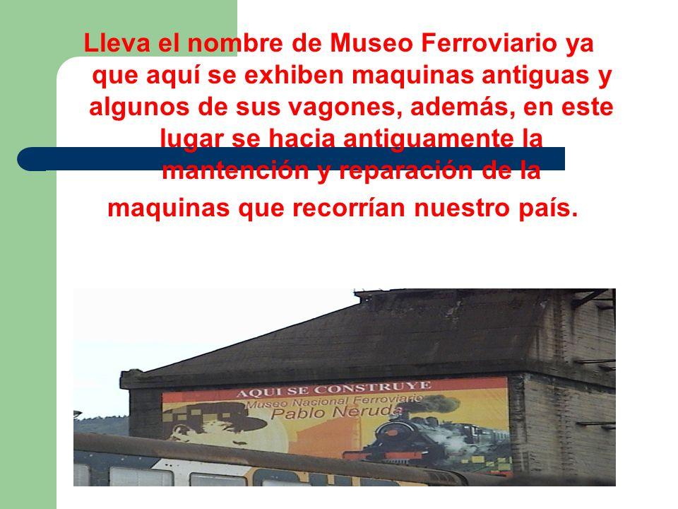 Lleva el nombre de Museo Ferroviario ya que aquí se exhiben maquinas antiguas y algunos de sus vagones, además, en este lugar se hacia antiguamente la mantención y reparación de la maquinas que recorrían nuestro país.