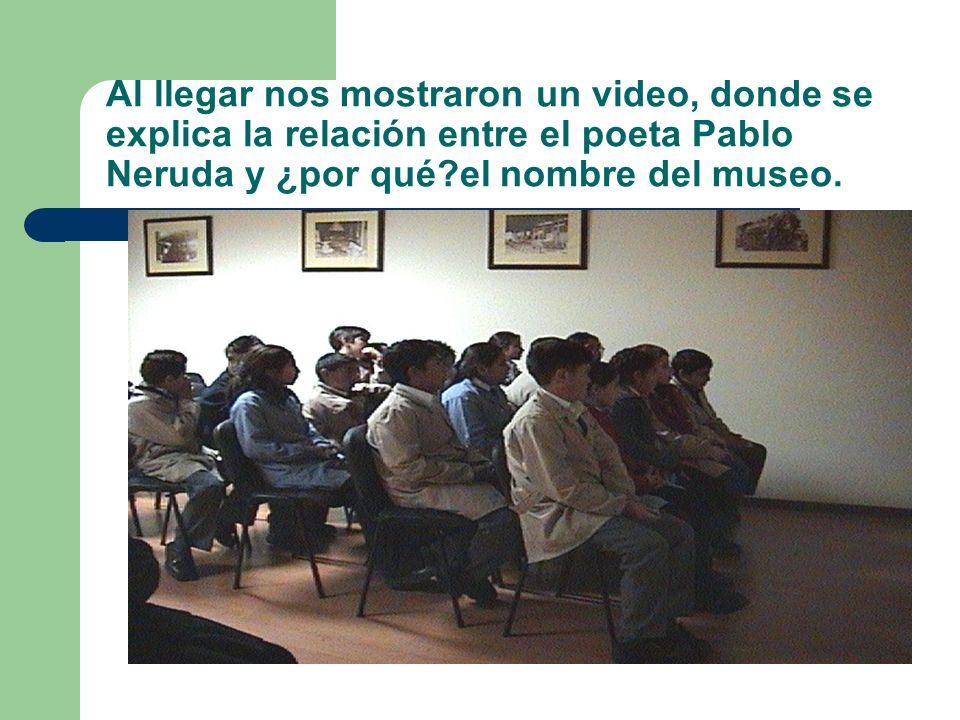 Al llegar nos mostraron un video, donde se explica la relación entre el poeta Pablo Neruda y ¿por qué?el nombre del museo.