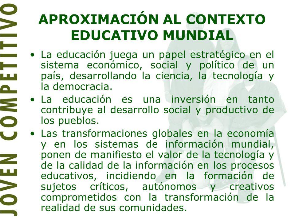 APROXIMACIÓN AL CONTEXTO EDUCATIVO MUNDIAL La educación juega un papel estratégico en el sistema económico, social y político de un país, desarrolland
