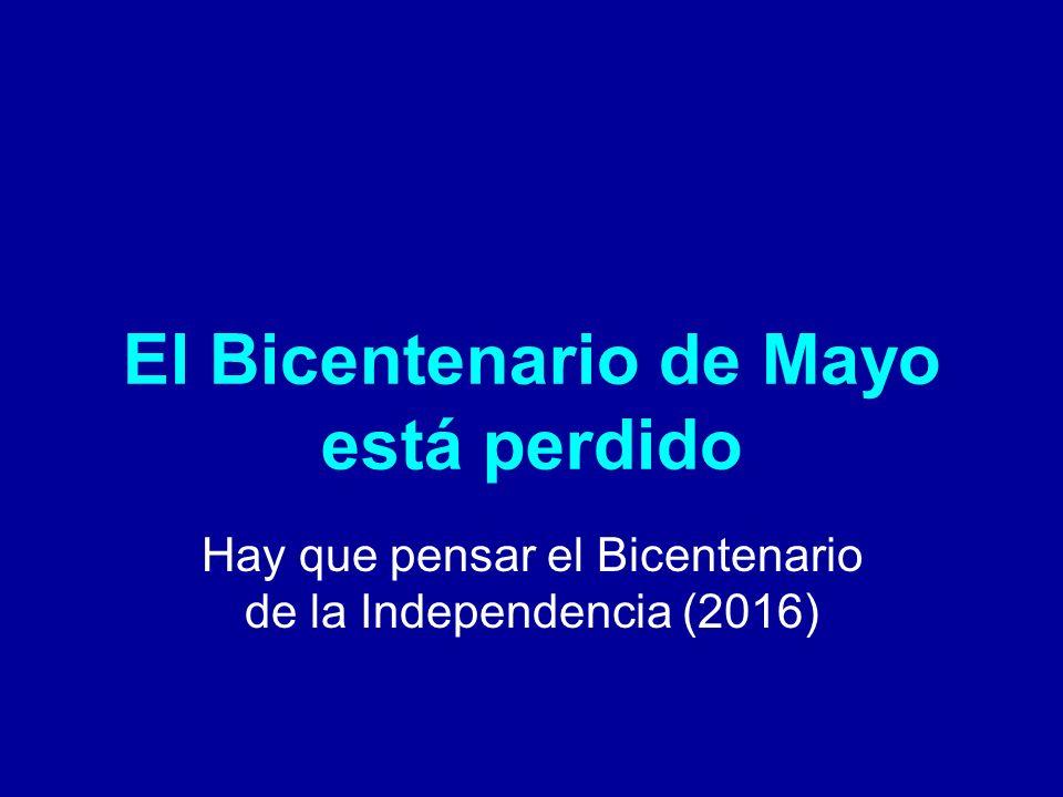 El Bicentenario de Mayo está perdido Hay que pensar el Bicentenario de la Independencia (2016)
