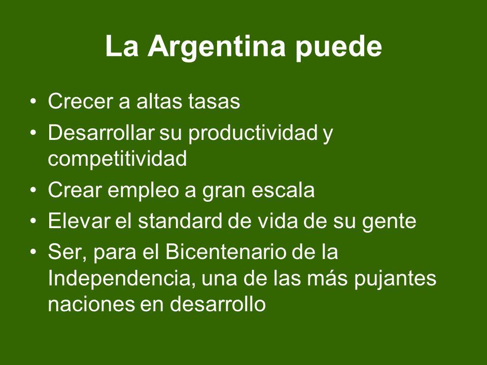 La Argentina puede Crecer a altas tasas Desarrollar su productividad y competitividad Crear empleo a gran escala Elevar el standard de vida de su gente Ser, para el Bicentenario de la Independencia, una de las más pujantes naciones en desarrollo