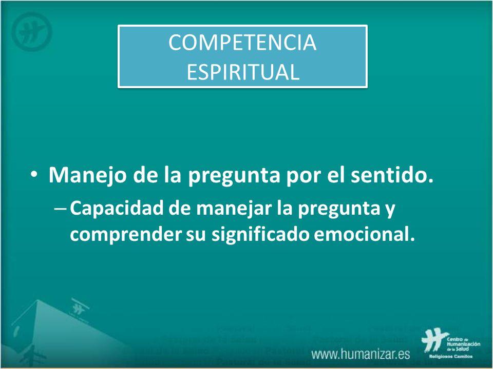 Manejo de la pregunta por el sentido. – Capacidad de manejar la pregunta y comprender su significado emocional. COMPETENCIA ESPIRITUAL