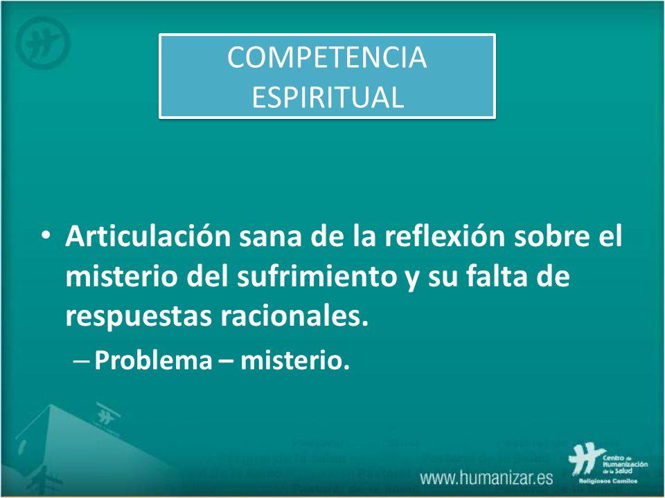 Articulación sana de la reflexión sobre el misterio del sufrimiento y su falta de respuestas racionales. – Problema – misterio. COMPETENCIA ESPIRITUAL