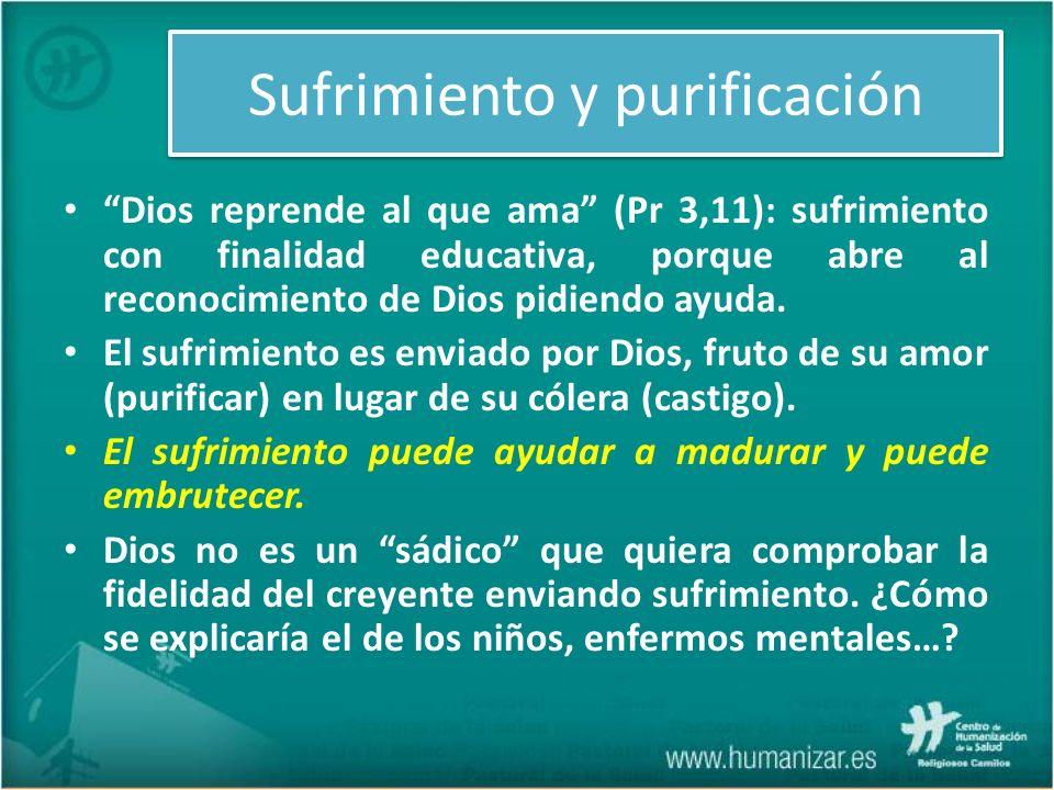 Sufrimiento y purificación Dios reprende al que ama (Pr 3,11): sufrimiento con finalidad educativa, porque abre al reconocimiento de Dios pidiendo ayu