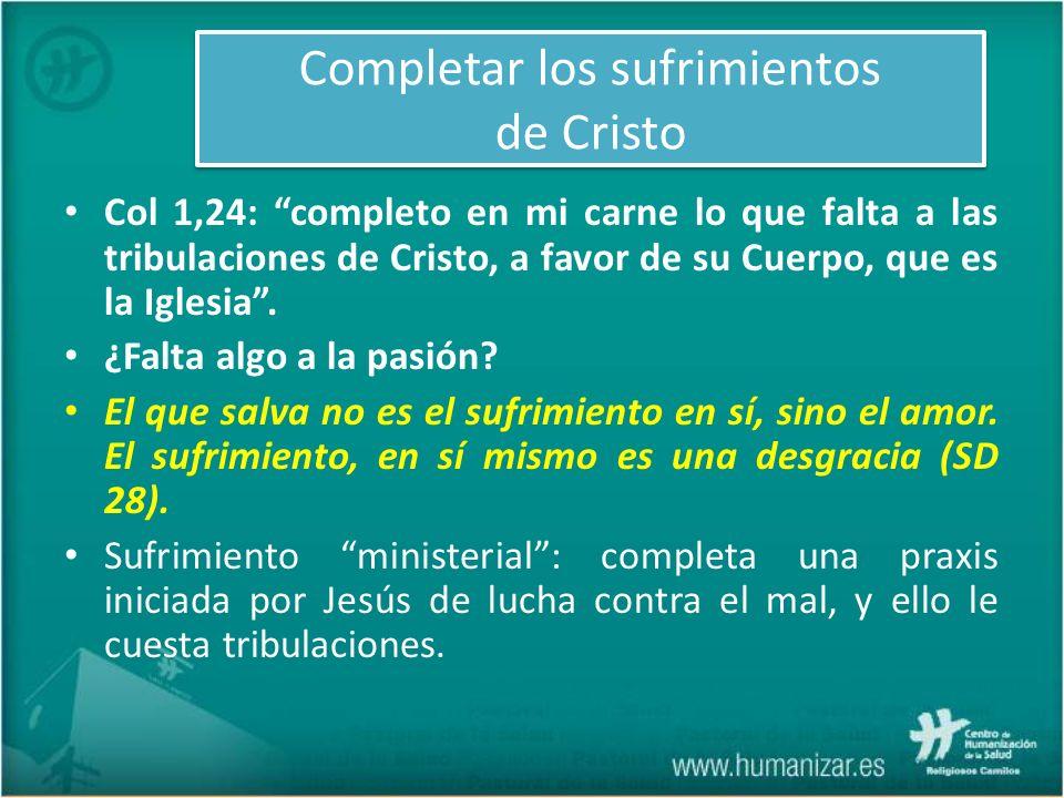 Completar los sufrimientos de Cristo Col 1,24: completo en mi carne lo que falta a las tribulaciones de Cristo, a favor de su Cuerpo, que es la Iglesi