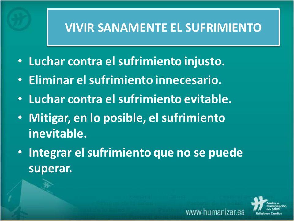 Luchar contra el sufrimiento injusto. Eliminar el sufrimiento innecesario. Luchar contra el sufrimiento evitable. Mitigar, en lo posible, el sufrimien