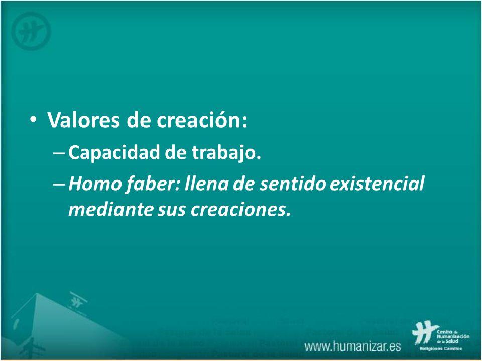 Valores de creación: – Capacidad de trabajo. – Homo faber: llena de sentido existencial mediante sus creaciones.