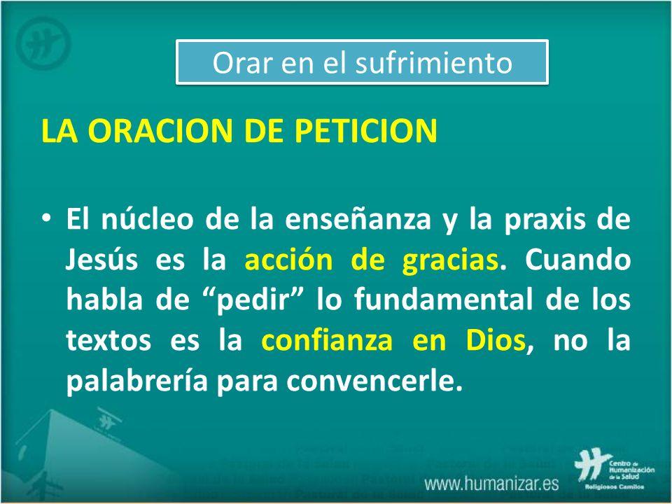 LA ORACION DE PETICION El núcleo de la enseñanza y la praxis de Jesús es la acción de gracias. Cuando habla de pedir lo fundamental de los textos es l