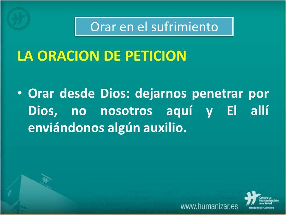 LA ORACION DE PETICION Orar desde Dios: dejarnos penetrar por Dios, no nosotros aquí y El allí enviándonos algún auxilio. Orar en el sufrimiento
