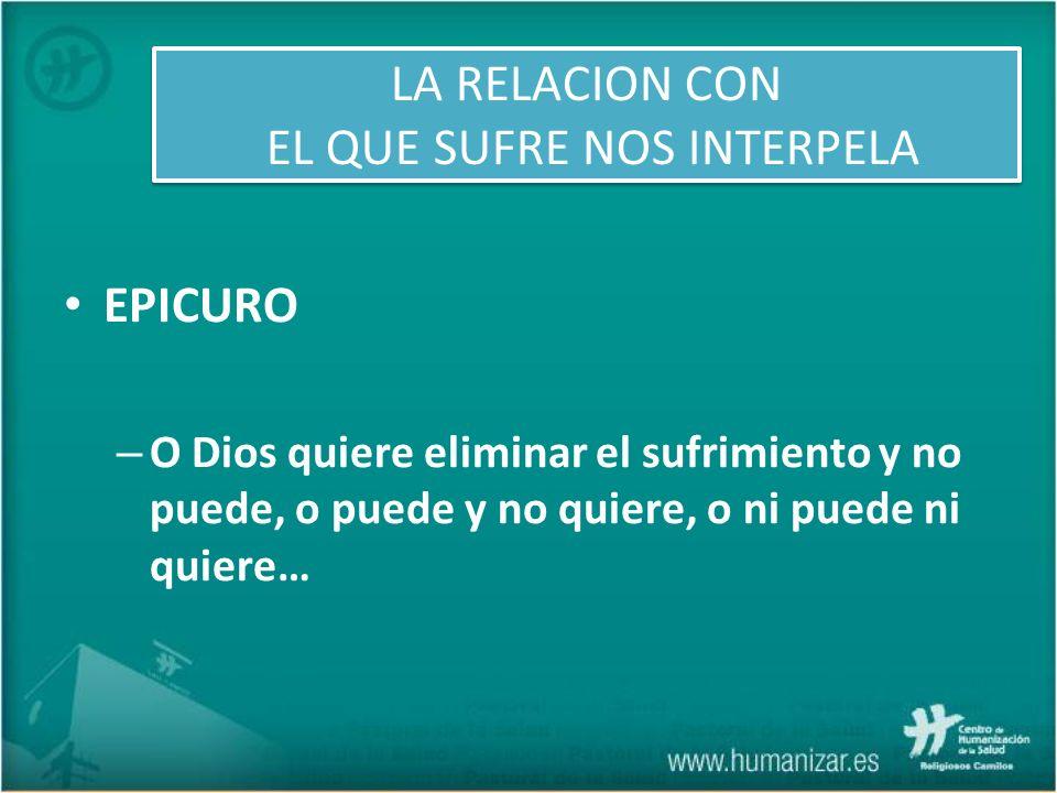 EPICURO – O Dios quiere eliminar el sufrimiento y no puede, o puede y no quiere, o ni puede ni quiere… LA RELACION CON EL QUE SUFRE NOS INTERPELA
