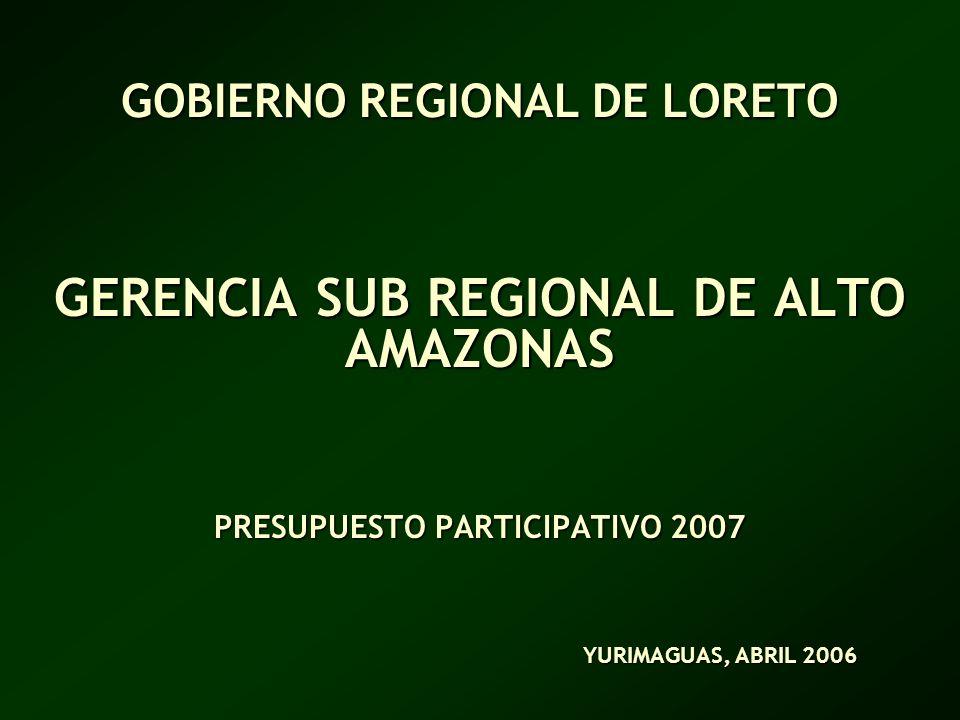 GOBIERNO REGIONAL DE LORETO GERENCIA SUB REGIONAL DE ALTO AMAZONAS PRESUPUESTO PARTICIPATIVO 2007 YURIMAGUAS, ABRIL 2006
