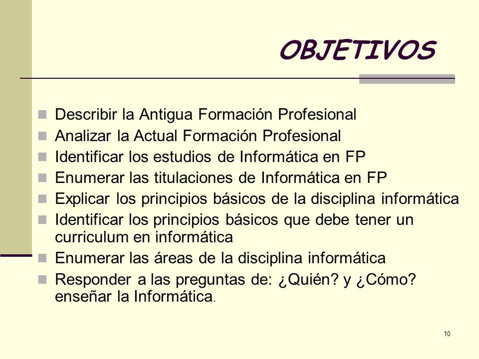 10 OBJETIVOS Describir la Antigua Formación Profesional Analizar la Actual Formación Profesional Identificar los estudios de Informática en FP Enumera