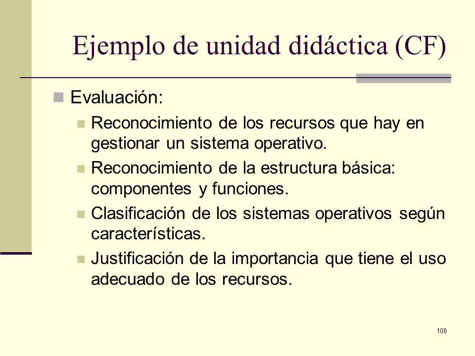 108 Ejemplo de unidad didáctica (CF) Evaluación: Reconocimiento de los recursos que hay en gestionar un sistema operativo. Reconocimiento de la estruc