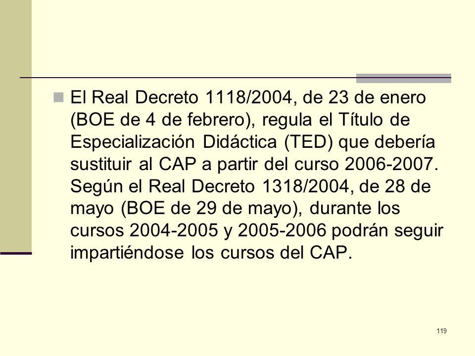 119 El Real Decreto 1118/2004, de 23 de enero (BOE de 4 de febrero), regula el Título de Especialización Didáctica (TED) que debería sustituir al CAP