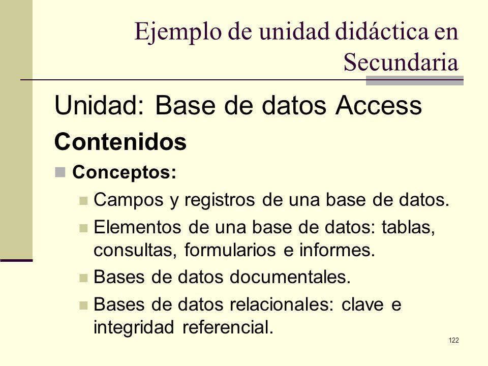122 Ejemplo de unidad didáctica en Secundaria Unidad: Base de datos Access Contenidos Conceptos: Campos y registros de una base de datos. Elementos de