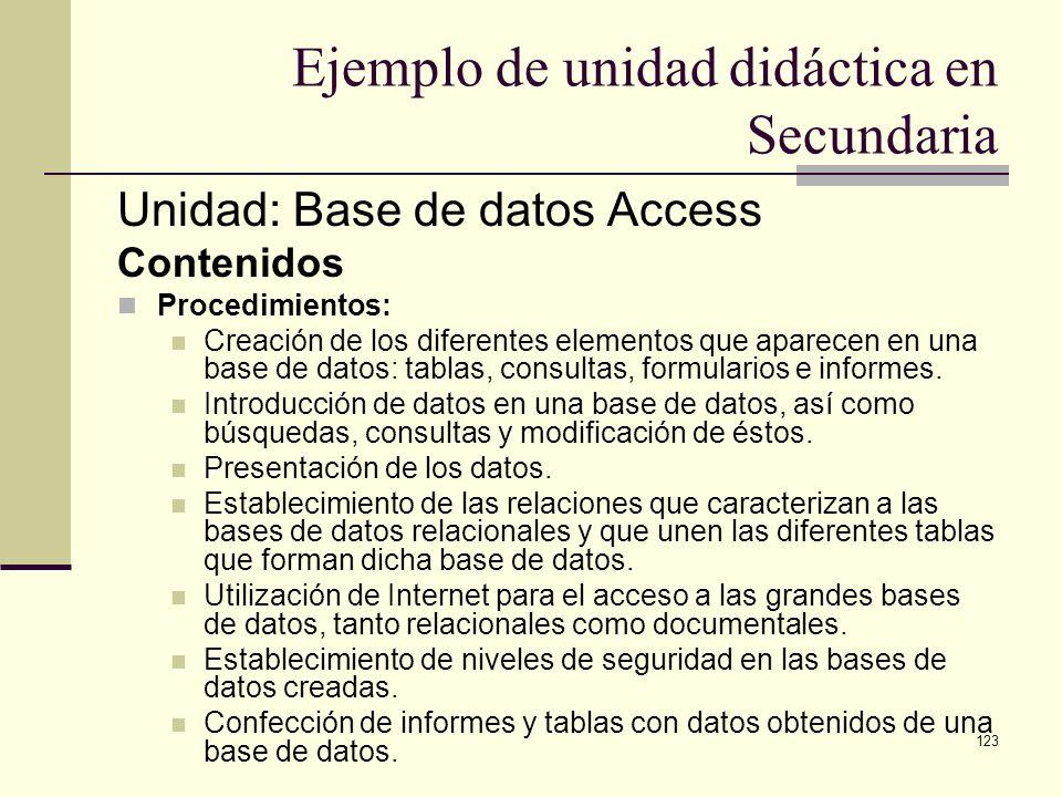 123 Ejemplo de unidad didáctica en Secundaria Unidad: Base de datos Access Contenidos Procedimientos: Creación de los diferentes elementos que aparece