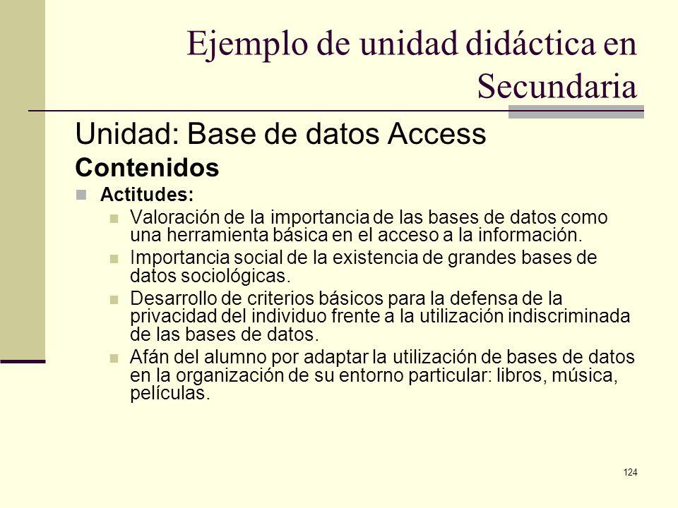 124 Ejemplo de unidad didáctica en Secundaria Unidad: Base de datos Access Contenidos Actitudes: Valoración de la importancia de las bases de datos co
