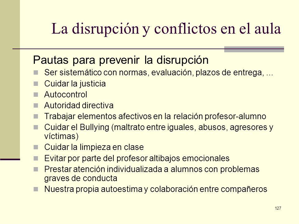 127 La disrupción y conflictos en el aula Pautas para prevenir la disrupción Ser sistemático con normas, evaluación, plazos de entrega,... Cuidar la j