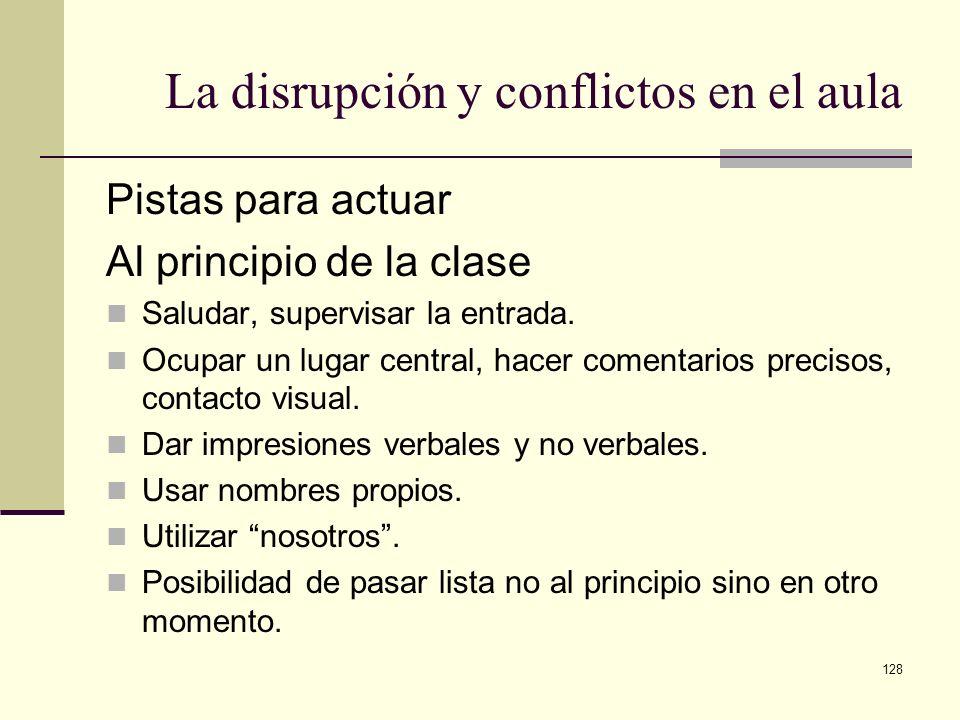 128 La disrupción y conflictos en el aula Pistas para actuar Al principio de la clase Saludar, supervisar la entrada. Ocupar un lugar central, hacer c