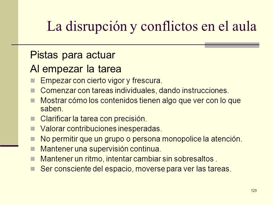 129 La disrupción y conflictos en el aula Pistas para actuar Al empezar la tarea Empezar con cierto vigor y frescura. Comenzar con tareas individuales