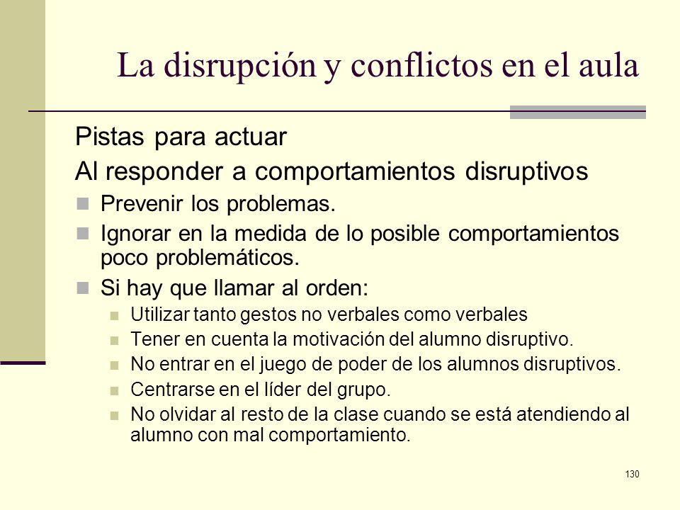 130 La disrupción y conflictos en el aula Pistas para actuar Al responder a comportamientos disruptivos Prevenir los problemas. Ignorar en la medida d