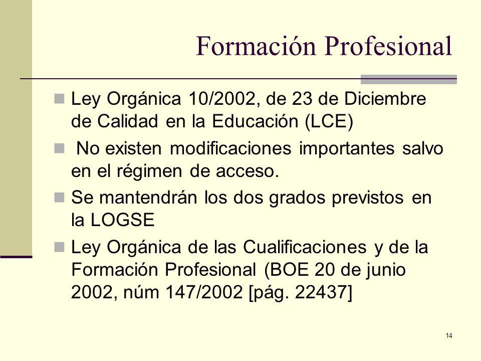 14 Formación Profesional Ley Orgánica 10/2002, de 23 de Diciembre de Calidad en la Educación (LCE) No existen modificaciones importantes salvo en el r