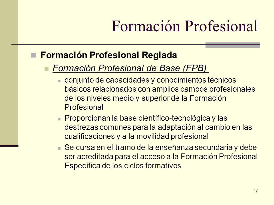 17 Formación Profesional Reglada Formación Profesional de Base (FPB) conjunto de capacidades y conocimientos técnicos básicos relacionados con amplios