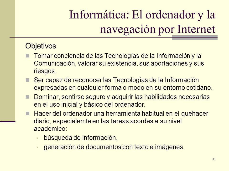 36 Informática: El ordenador y la navegación por Internet Objetivos Tomar conciencia de las Tecnologías de la Información y la Comunicación, valorar s