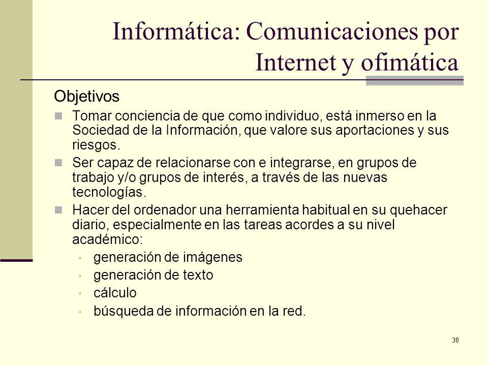 38 Informática: Comunicaciones por Internet y ofimática Objetivos Tomar conciencia de que como individuo, está inmerso en la Sociedad de la Informació