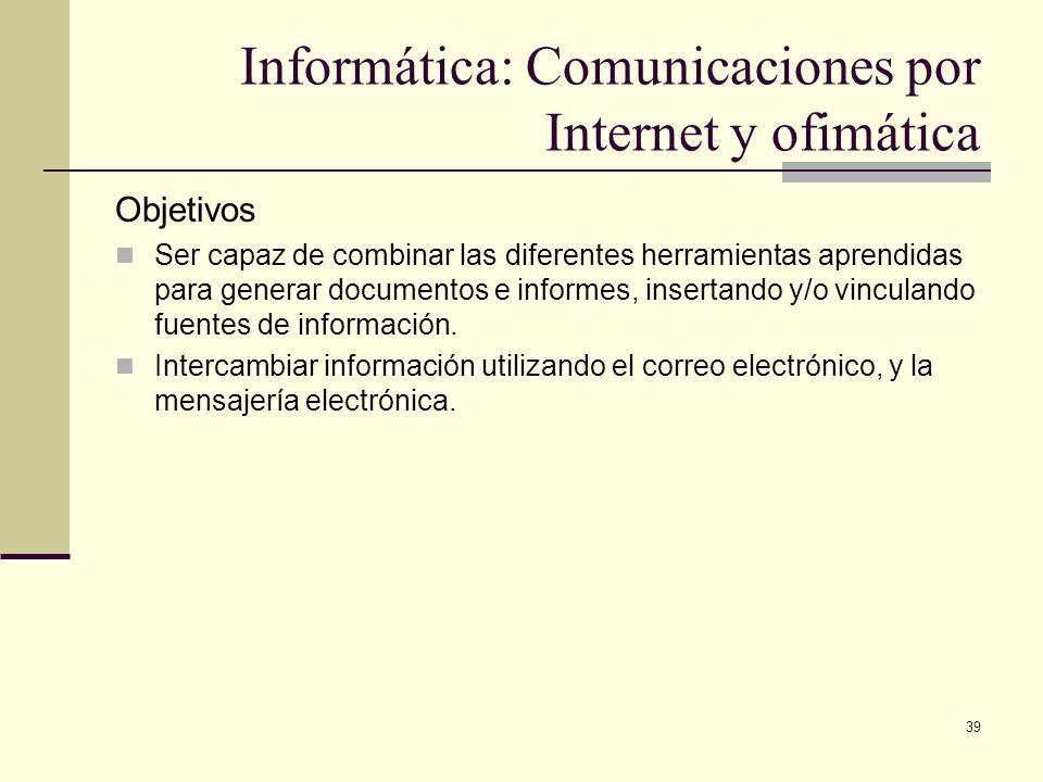 39 Informática: Comunicaciones por Internet y ofimática Objetivos Ser capaz de combinar las diferentes herramientas aprendidas para generar documentos