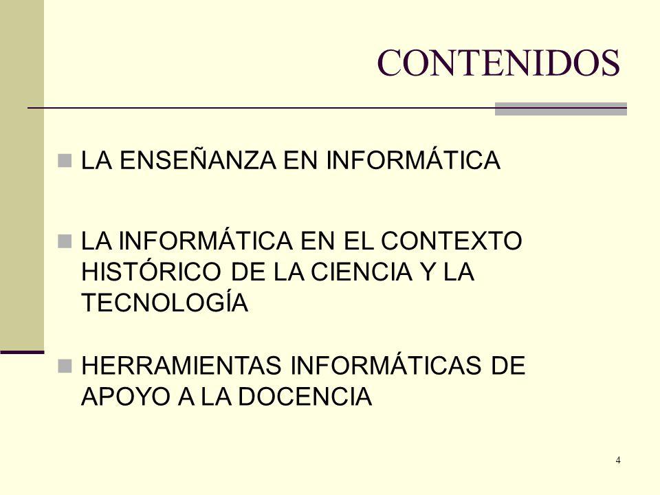 4 CONTENIDOS LA ENSEÑANZA EN INFORMÁTICA LA INFORMÁTICA EN EL CONTEXTO HISTÓRICO DE LA CIENCIA Y LA TECNOLOGÍA HERRAMIENTAS INFORMÁTICAS DE APOYO A LA