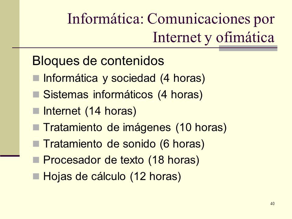 40 Informática: Comunicaciones por Internet y ofimática Bloques de contenidos Informática y sociedad (4 horas) Sistemas informáticos (4 horas) Interne
