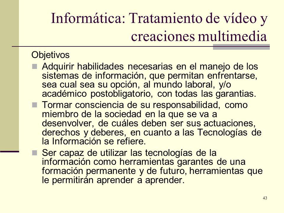 43 Informática: Tratamiento de vídeo y creaciones multimedia Objetivos Adquirir habilidades necesarias en el manejo de los sistemas de información, qu