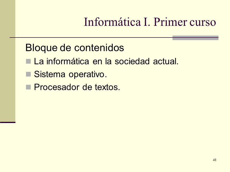48 Informática I. Primer curso Bloque de contenidos La informática en la sociedad actual. Sistema operativo. Procesador de textos.