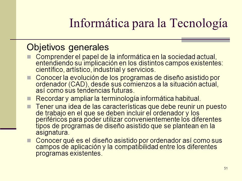 51 Informática para la Tecnología Objetivos generales Comprender el papel de la informática en la sociedad actual, entendiendo su implicación en los d