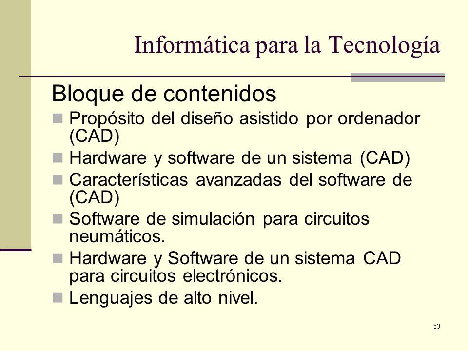 53 Informática para la Tecnología Bloque de contenidos Propósito del diseño asistido por ordenador (CAD) Hardware y software de un sistema (CAD) Carac