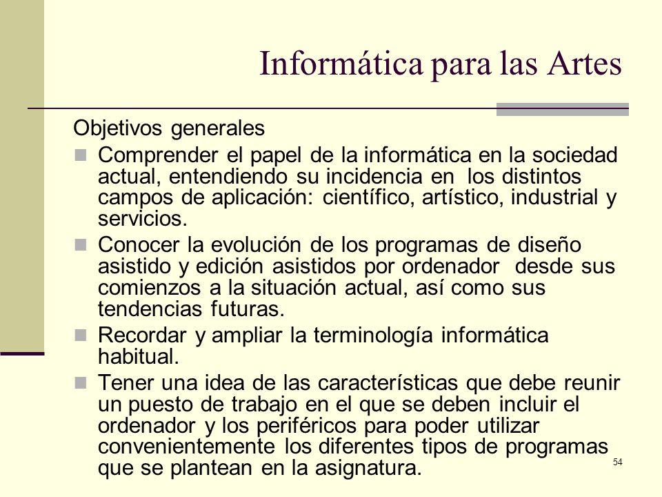 54 Informática para las Artes Objetivos generales Comprender el papel de la informática en la sociedad actual, entendiendo su incidencia en los distin