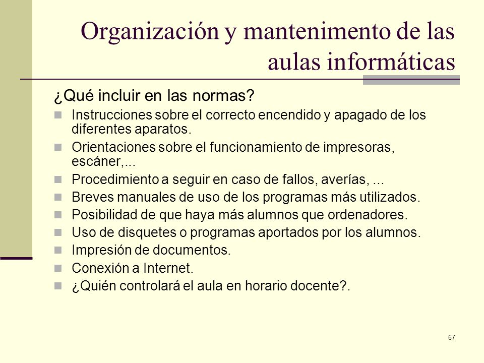 67 Organización y mantenimento de las aulas informáticas ¿Qué incluir en las normas? Instrucciones sobre el correcto encendido y apagado de los difere