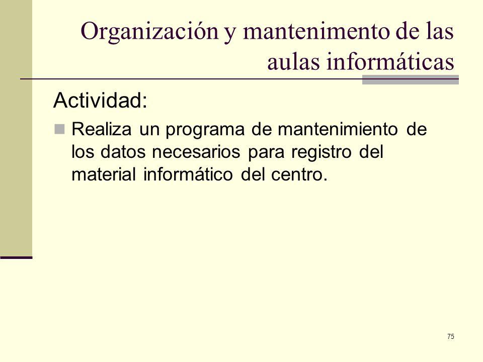 75 Organización y mantenimento de las aulas informáticas Actividad: Realiza un programa de mantenimiento de los datos necesarios para registro del mat