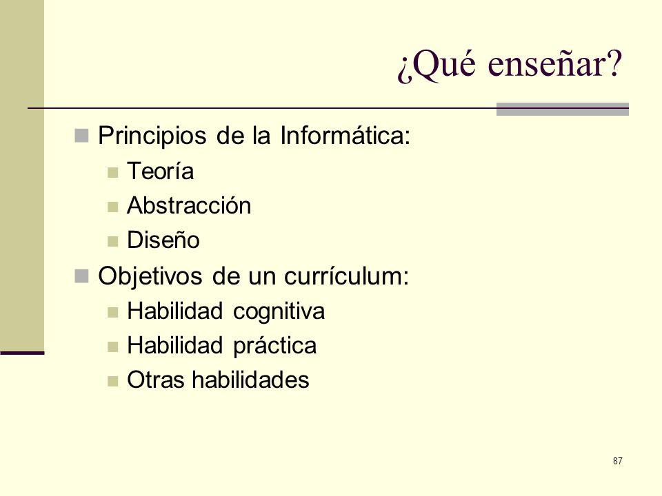 87 ¿Qué enseñar? Principios de la Informática: Teoría Abstracción Diseño Objetivos de un currículum: Habilidad cognitiva Habilidad práctica Otras habi